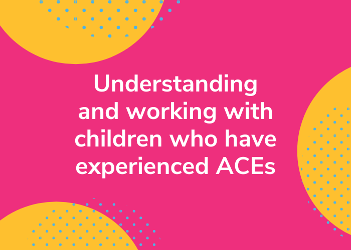 Understanding and working with children who have experienced ACEs